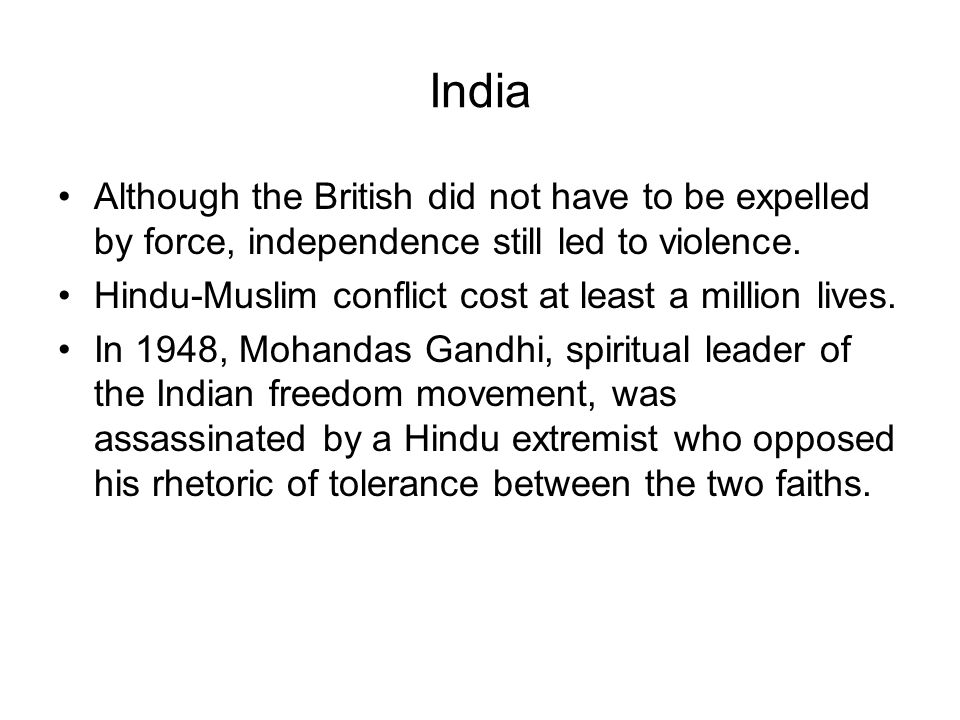 India Although the British did not have to be expelled by force, independence still led to violence. Hindu-Muslim conflict cost at least a million liv