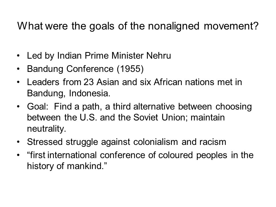 What were the goals of the nonaligned movement? Led by Indian Prime Minister Nehru Bandung Conference (1955) Leaders from 23 Asian and six African nat