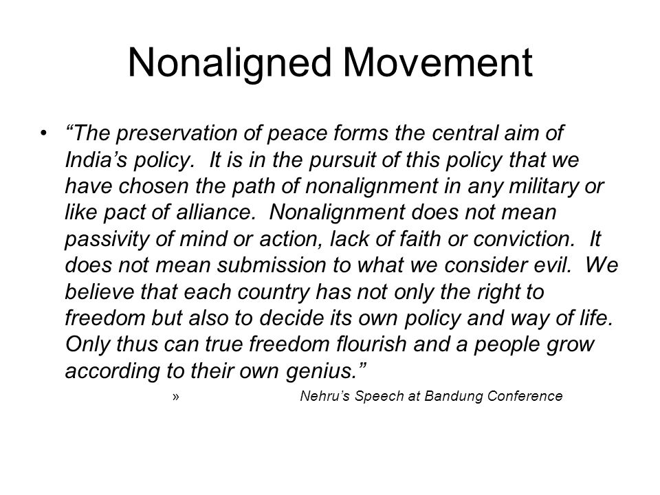 Nonaligned Movement The preservation of peace forms the central aim of Indias policy. It is in the pursuit of this policy that we have chosen the path