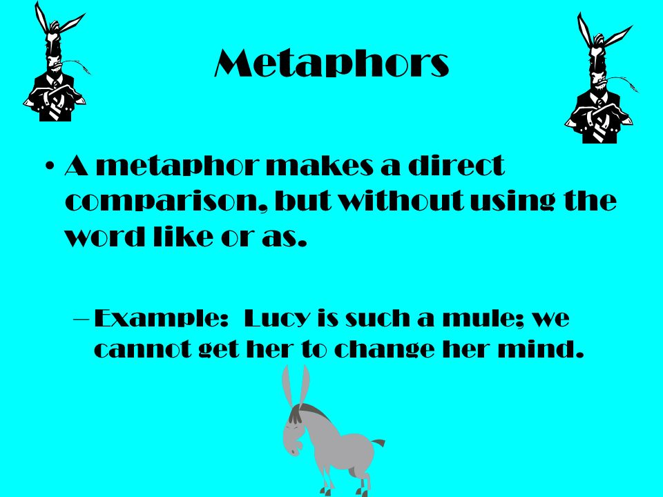 Metaphors A metaphor makes a direct comparison, but without using the word like or as. –Example: Lucy is such a mule; we cannot get her to change her