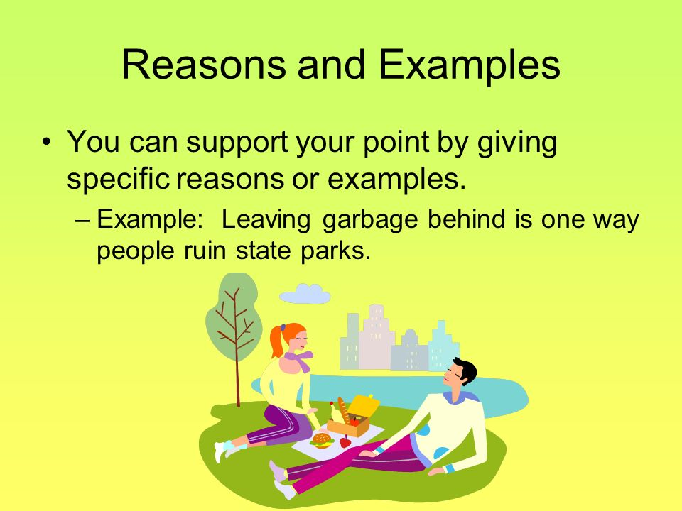 Reasons and Examples You can support your point by giving specific reasons or examples. –E–Example: Leaving garbage behind is one way people ruin stat
