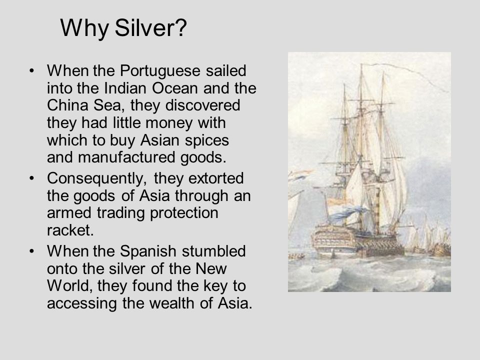 Why Silver? When the Portuguese sailed into the Indian Ocean and the China Sea, they discovered they had little money with which to buy Asian spices a