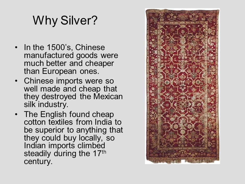 Why Silver? In the 1500s, Chinese manufactured goods were much better and cheaper than European ones. Chinese imports were so well made and cheap that
