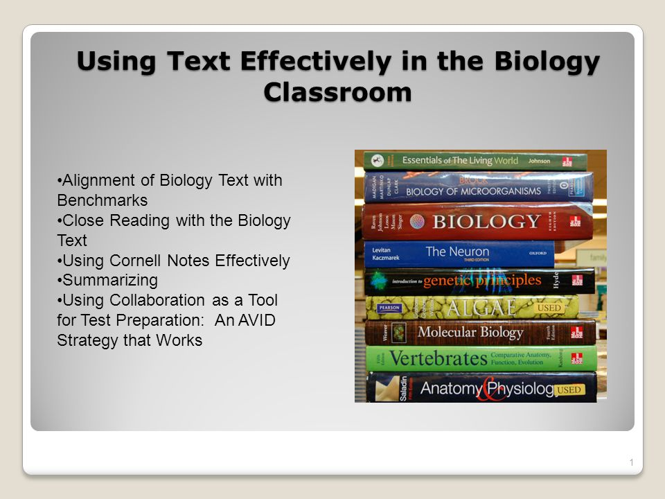 Using Text Effectively in the Biology Classroom 1 Alignment of Biology Text with Benchmarks Close Reading with the Biology Text Using Cornell Notes Effectively Summarizing Using Collaboration as a Tool for Test Preparation: An AVID Strategy that Works
