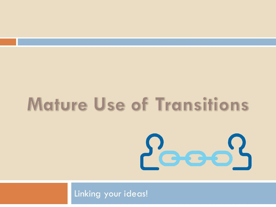 MATURE USE OF TRANSITIONS Linking your ideas!