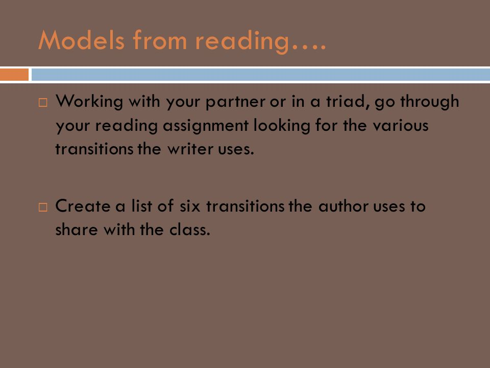 Models from reading…. Working with your partner or in a triad, go through your reading assignment looking for the various transitions the writer uses.