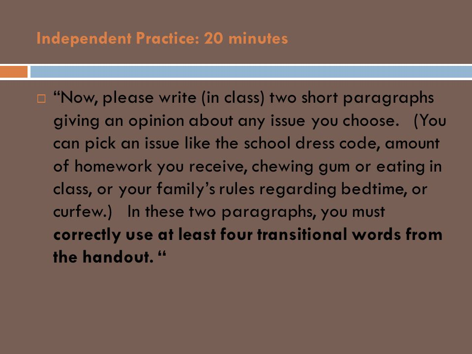Independent Practice: 20 minutes Now, please write (in class) two short paragraphs giving an opinion about any issue you choose. (You can pick an issu