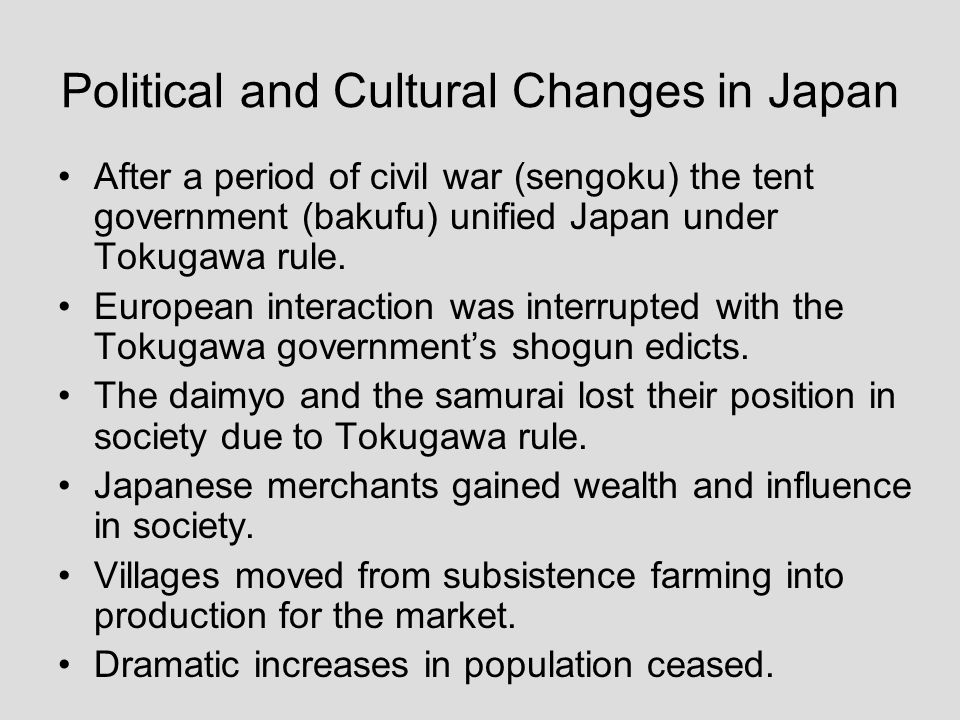 Political and Cultural Changes in Japan After a period of civil war (sengoku) the tent government (bakufu) unified Japan under Tokugawa rule. European