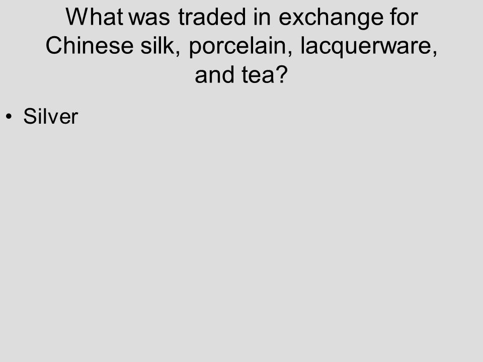 What was traded in exchange for Chinese silk, porcelain, lacquerware, and tea? Silver