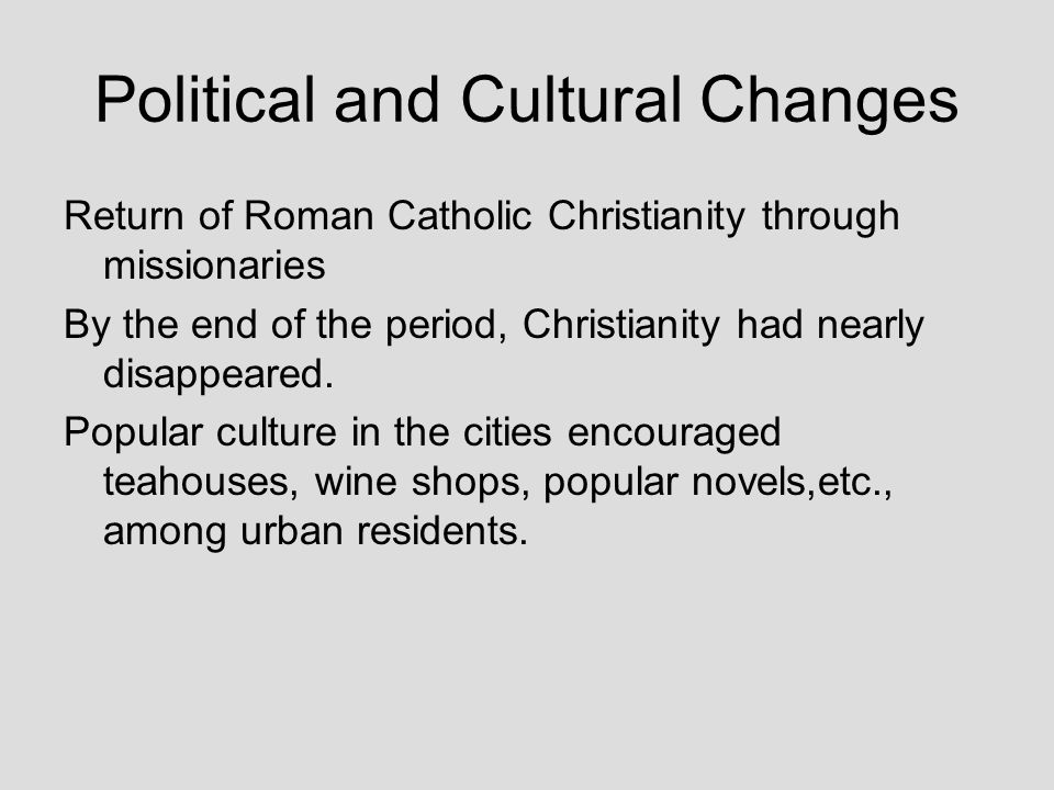 Political and Cultural Changes Return of Roman Catholic Christianity through missionaries By the end of the period, Christianity had nearly disappeare