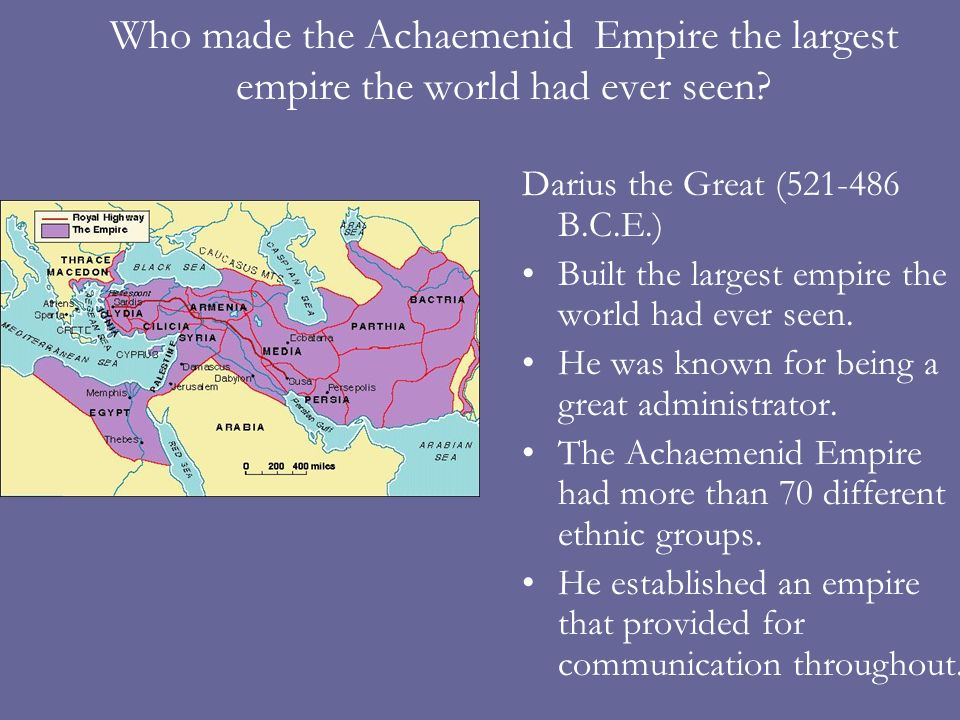 Who made the Achaemenid Empire the largest empire the world had ever seen? Darius the Great (521-486 B.C.E.) Built the largest empire the world had ev