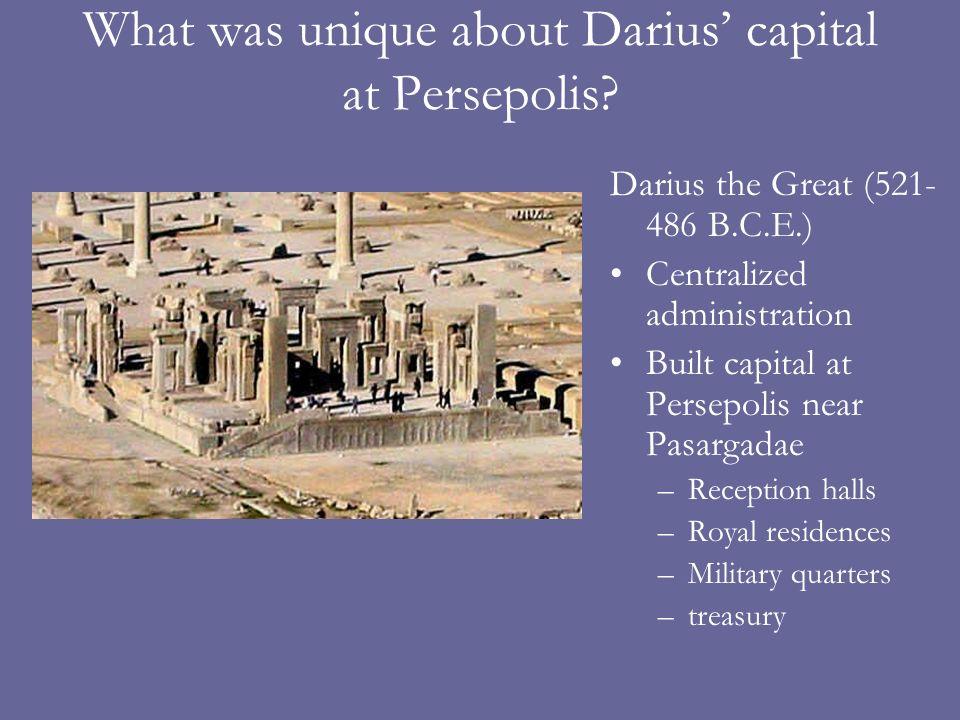 What was unique about Darius capital at Persepolis? Darius the Great (521- 486 B.C.E.) Centralized administration Built capital at Persepolis near Pas