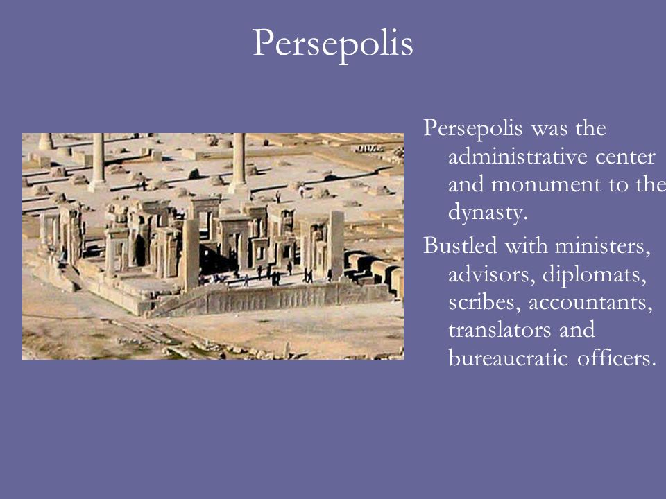Persepolis Persepolis was the administrative center and monument to the dynasty. Bustled with ministers, advisors, diplomats, scribes, accountants, tr
