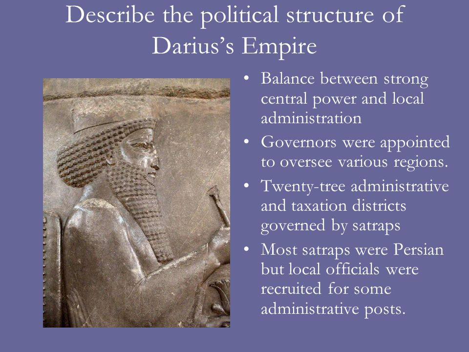 Describe the political structure of Dariuss Empire Balance between strong central power and local administration Governors were appointed to oversee v