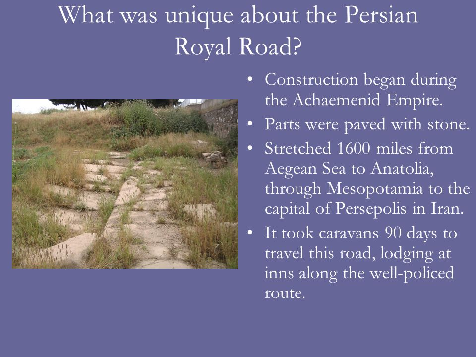 What was unique about the Persian Royal Road? Construction began during the Achaemenid Empire. Parts were paved with stone. Stretched 1600 miles from