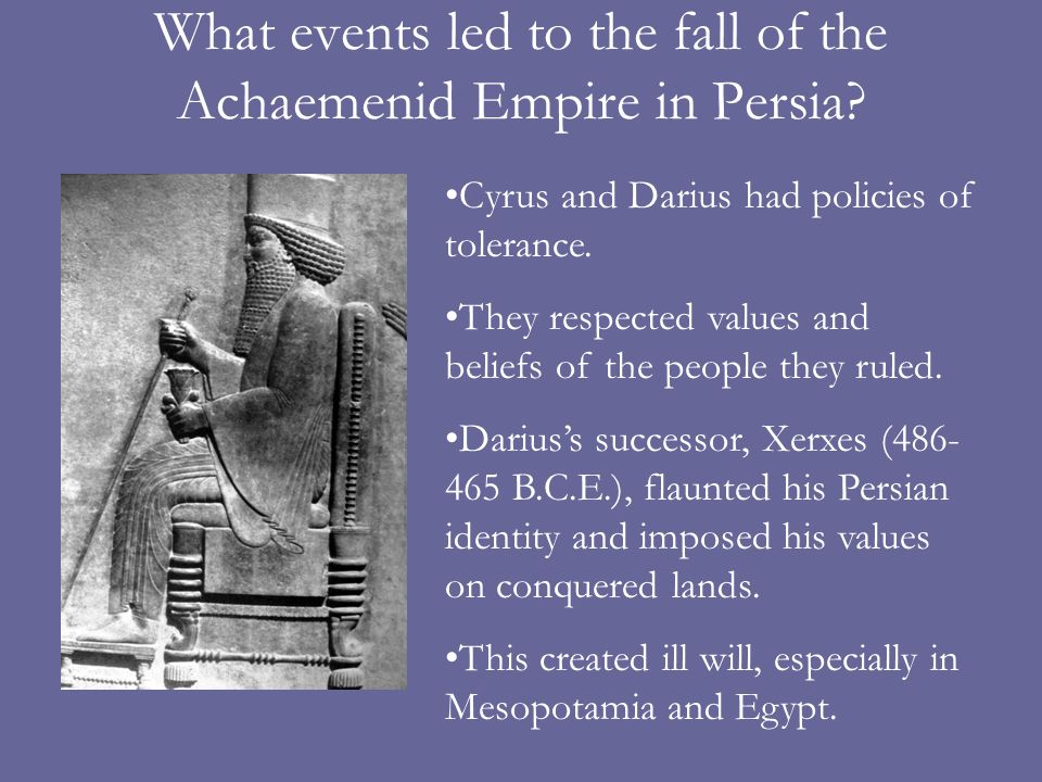 What events led to the fall of the Achaemenid Empire in Persia? Cyrus and Darius had policies of tolerance. They respected values and beliefs of the p