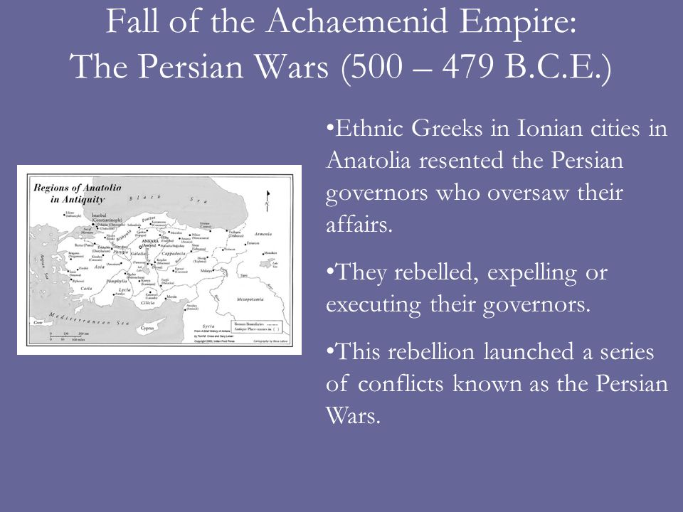Fall of the Achaemenid Empire: The Persian Wars (500 – 479 B.C.E.) Ethnic Greeks in Ionian cities in Anatolia resented the Persian governors who oversaw their affairs.