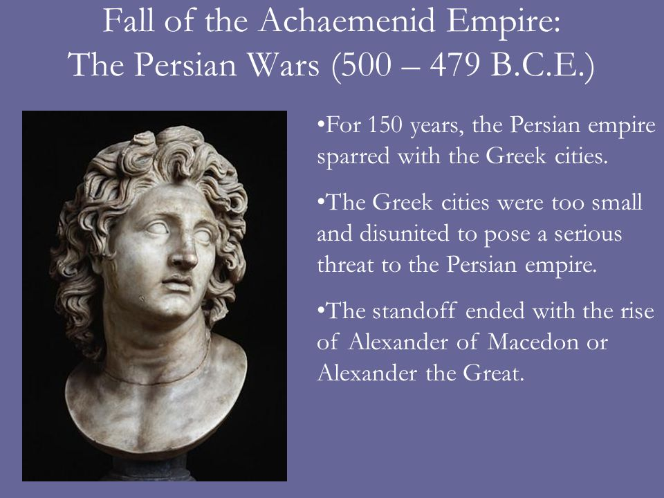 Fall of the Achaemenid Empire: The Persian Wars (500 – 479 B.C.E.) For 150 years, the Persian empire sparred with the Greek cities.