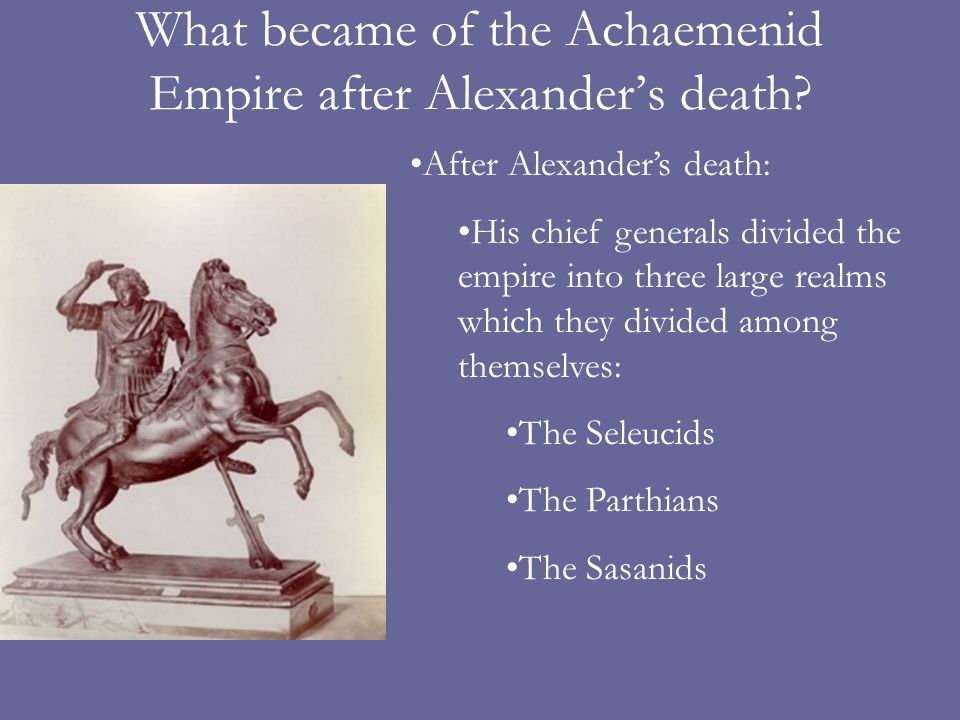 What became of the Achaemenid Empire after Alexanders death? After Alexanders death: His chief generals divided the empire into three large realms whi