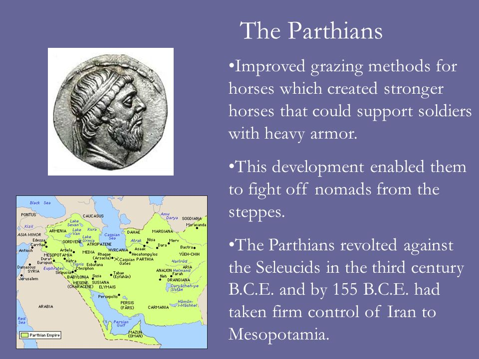 The Parthians Improved grazing methods for horses which created stronger horses that could support soldiers with heavy armor. This development enabled
