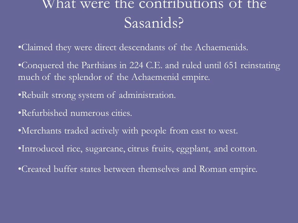 What were the contributions of the Sasanids? Claimed they were direct descendants of the Achaemenids. Conquered the Parthians in 224 C.E. and ruled un