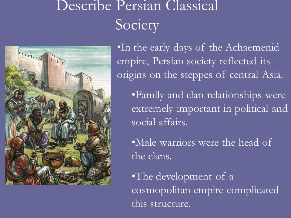 Describe Persian Classical Society In the early days of the Achaemenid empire, Persian society reflected its origins on the steppes of central Asia.
