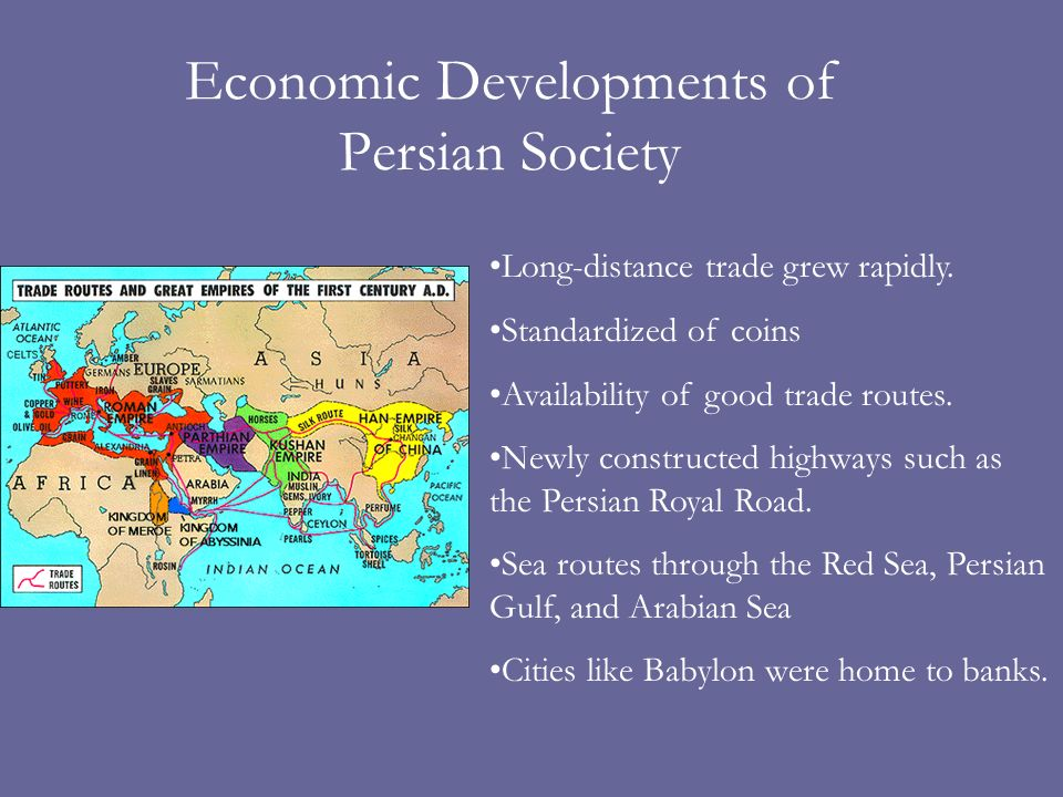 Economic Developments of Persian Society Long-distance trade grew rapidly. Standardized of coins Availability of good trade routes. Newly constructed