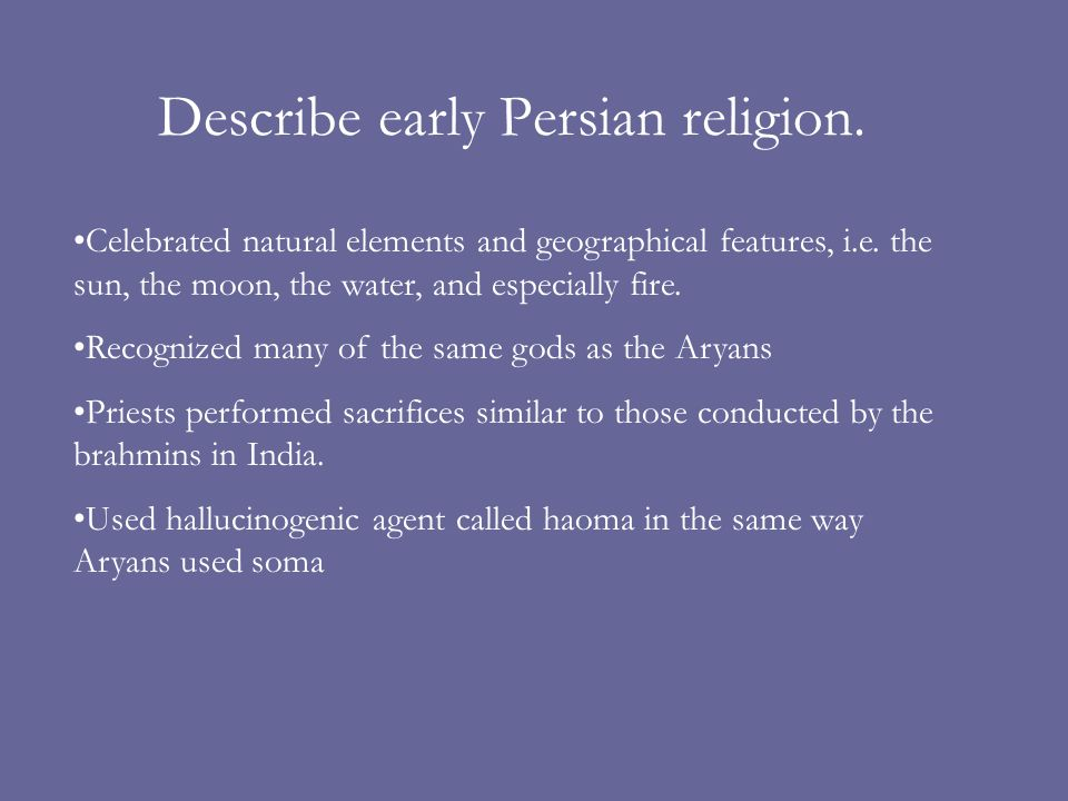 Describe early Persian religion. Celebrated natural elements and geographical features, i.e. the sun, the moon, the water, and especially fire. Recogn