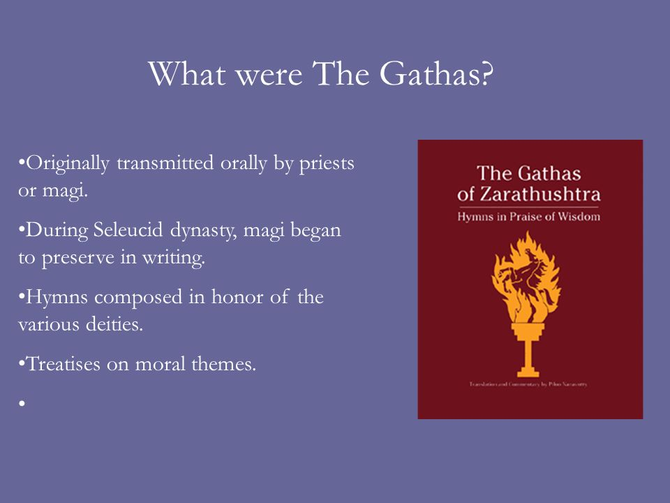 What were The Gathas? Originally transmitted orally by priests or magi. During Seleucid dynasty, magi began to preserve in writing. Hymns composed in