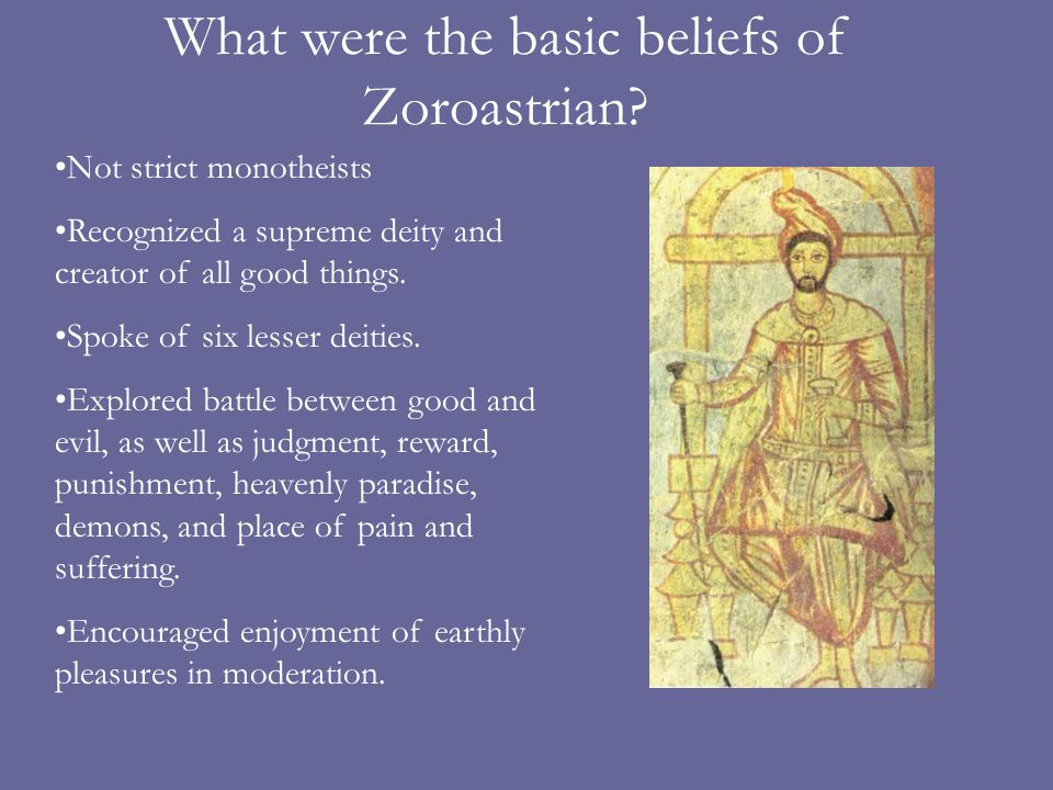 What were the basic beliefs of Zoroastrian? Not strict monotheists Recognized a supreme deity and creator of all good things. Spoke of six lesser deit