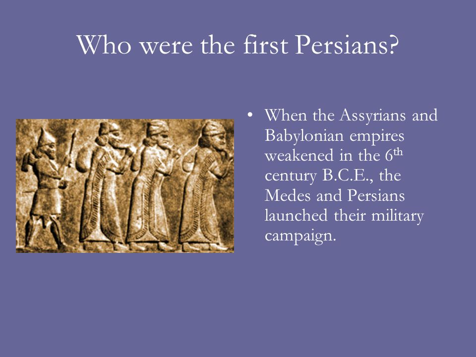 Who were the first Persians? When the Assyrians and Babylonian empires weakened in the 6 th century B.C.E., the Medes and Persians launched their mili