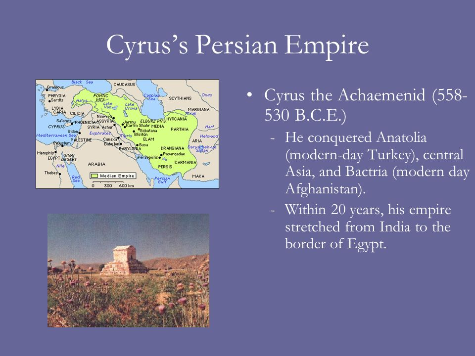 Cyruss Persian Empire Cyrus the Achaemenid (558- 530 B.C.E.) -He conquered Anatolia (modern-day Turkey), central Asia, and Bactria (modern day Afghanistan).