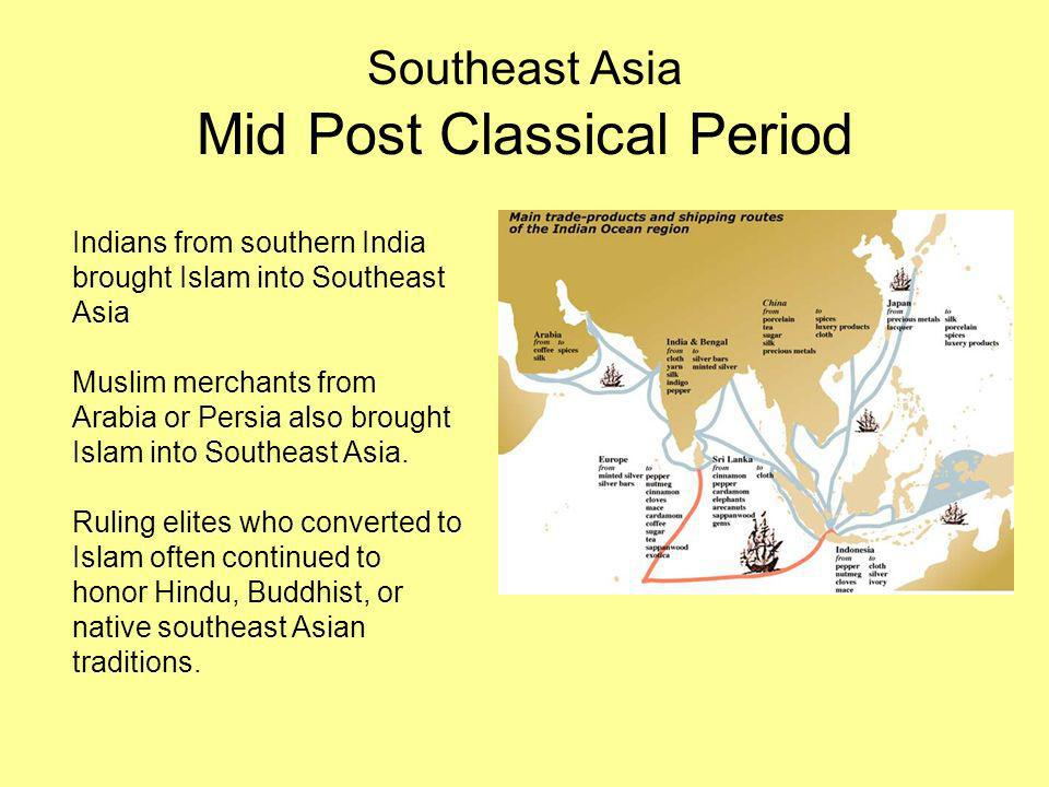Southeast Asia Mid Post Classical Period Indians from southern India brought Islam into Southeast Asia Muslim merchants from Arabia or Persia also brought Islam into Southeast Asia.