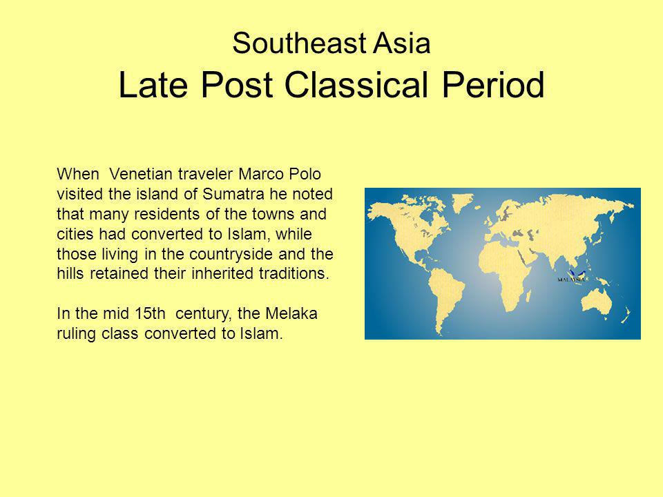 Southeast Asia Late Post Classical Period When Venetian traveler Marco Polo visited the island of Sumatra he noted that many residents of the towns an