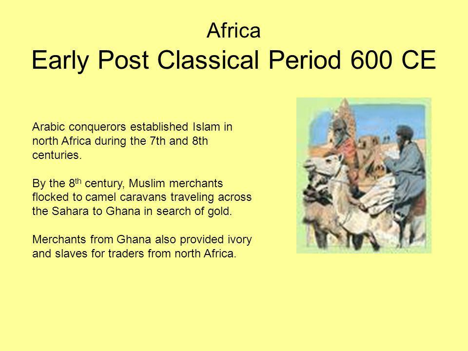 Africa Early Post Classical Period 600 CE Arabic conquerors established Islam in north Africa during the 7th and 8th centuries. By the 8 th century, M