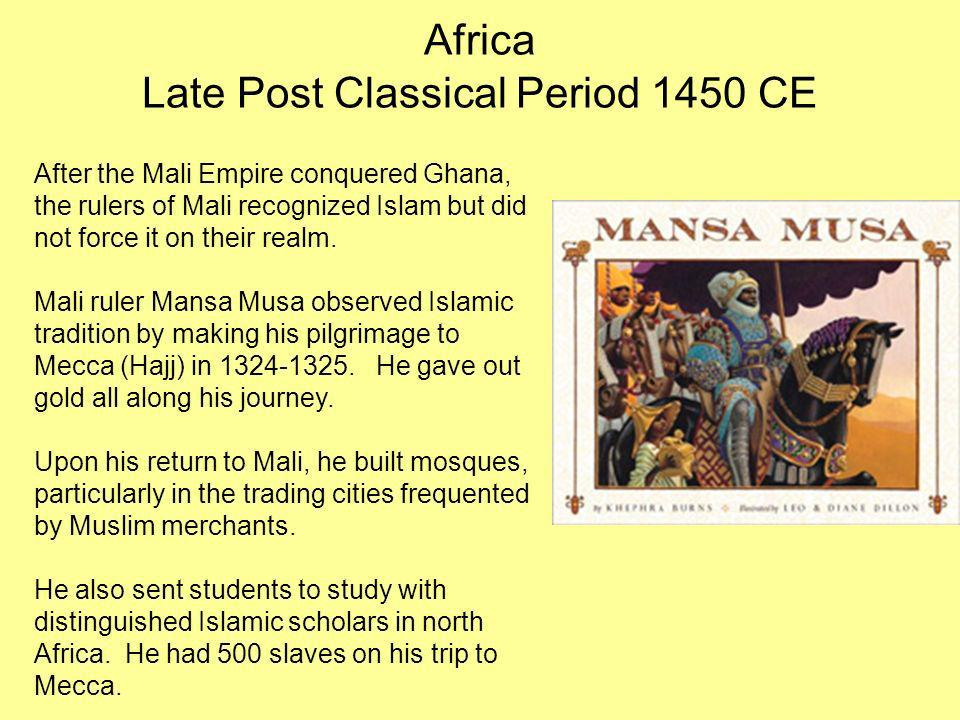 Africa Late Post Classical Period 1450 CE After the Mali Empire conquered Ghana, the rulers of Mali recognized Islam but did not force it on their rea