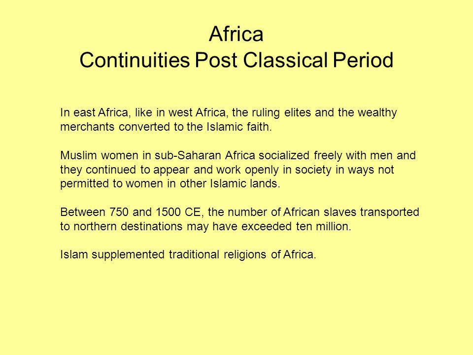 Africa Continuities Post Classical Period In east Africa, like in west Africa, the ruling elites and the wealthy merchants converted to the Islamic fa