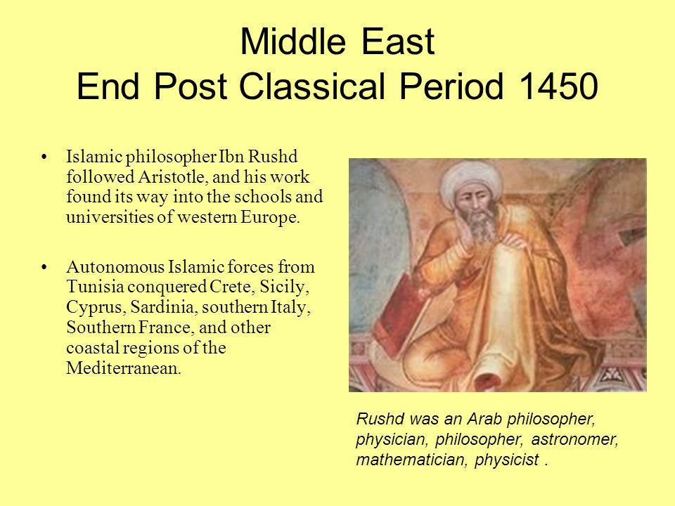 Middle East End Post Classical Period 1450 Islamic philosopher Ibn Rushd followed Aristotle, and his work found its way into the schools and universit