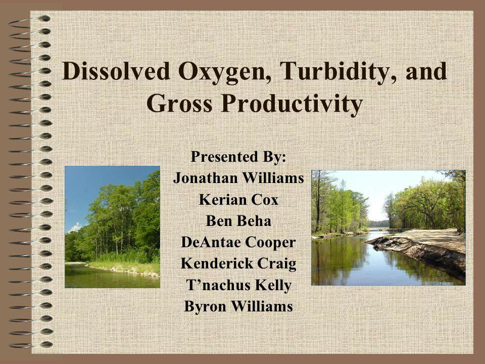 Dissolved Oxygen, Turbidity, and Gross Productivity Presented By: Jonathan Williams Kerian Cox Ben Beha DeAntae Cooper Kenderick Craig Tnachus Kelly B