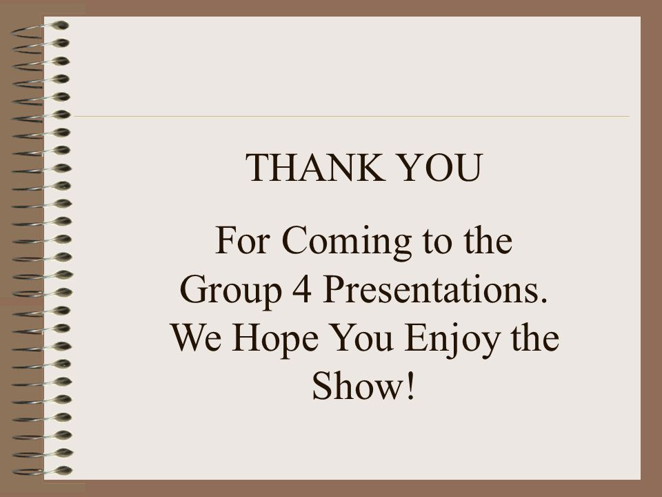 THANK YOU For Coming to the Group 4 Presentations. We Hope You Enjoy the Show!