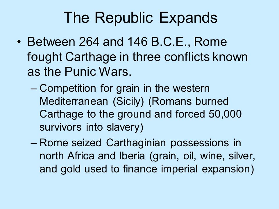 The Republic Expands Between 264 and 146 B.C.E., Rome fought Carthage in three conflicts known as the Punic Wars. –Competition for grain in the wester