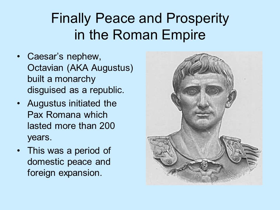 Finally Peace and Prosperity in the Roman Empire Caesars nephew, Octavian (AKA Augustus) built a monarchy disguised as a republic. Augustus initiated