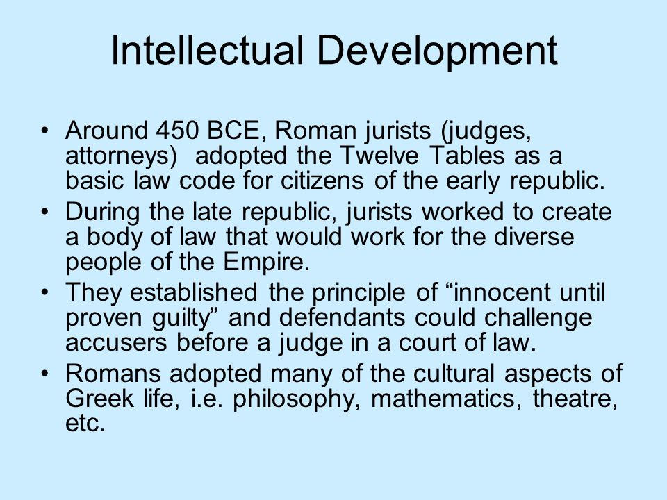 Intellectual Development Around 450 BCE, Roman jurists (judges, attorneys) adopted the Twelve Tables as a basic law code for citizens of the early rep