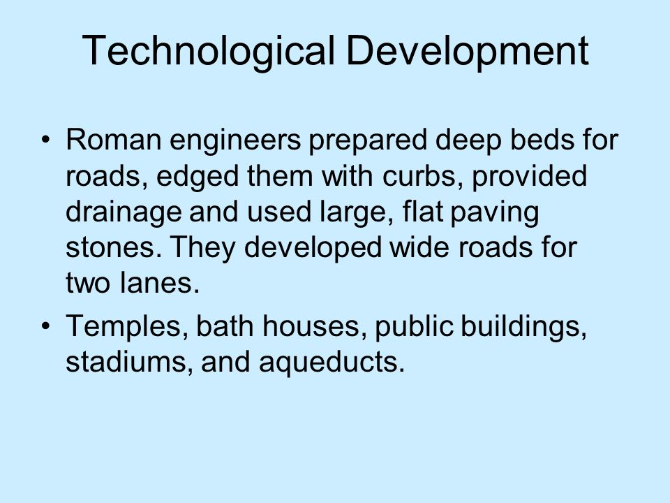 Technological Development Roman engineers prepared deep beds for roads, edged them with curbs, provided drainage and used large, flat paving stones. T
