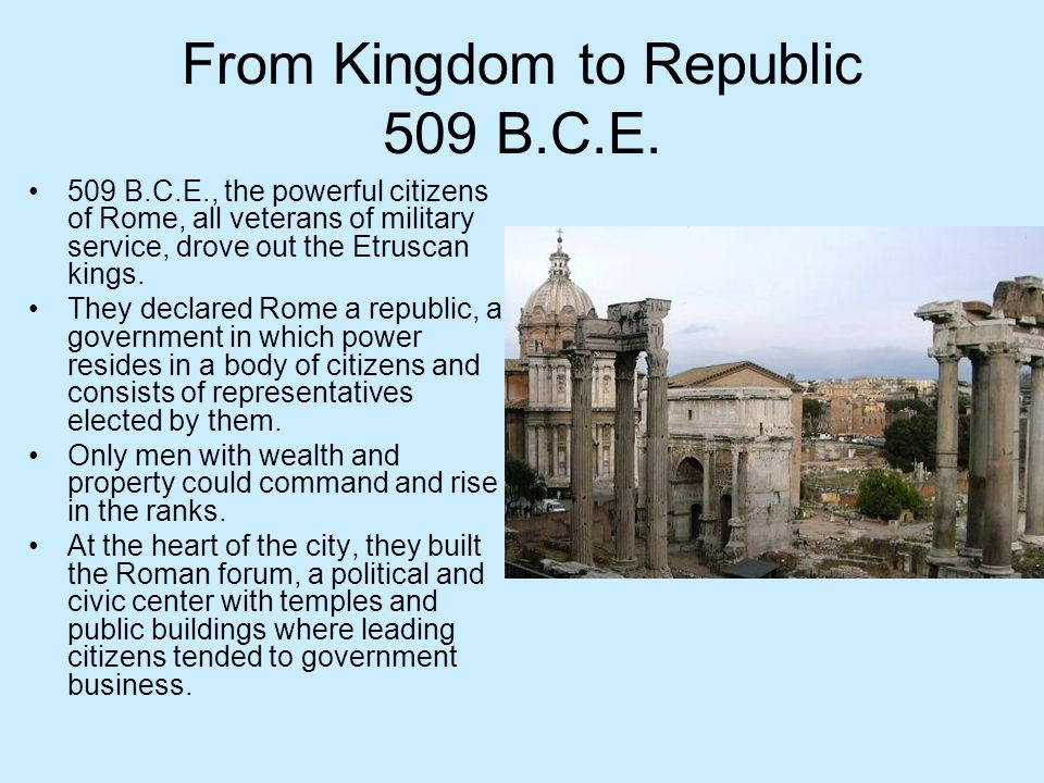 From Kingdom to Republic 509 B.C.E. 509 B.C.E., the powerful citizens of Rome, all veterans of military service, drove out the Etruscan kings. They de