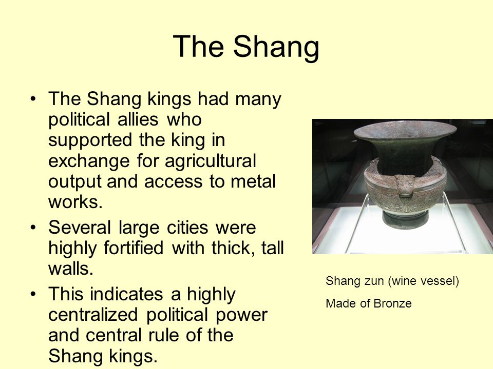 The Shang The Shang kings had many political allies who supported the king in exchange for agricultural output and access to metal works. Several larg