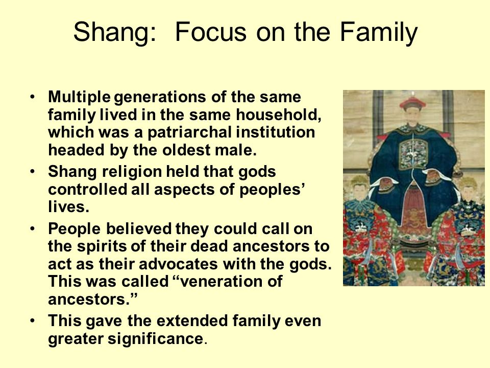 Shang: Focus on the Family Multiple generations of the same family lived in the same household, which was a patriarchal institution headed by the olde
