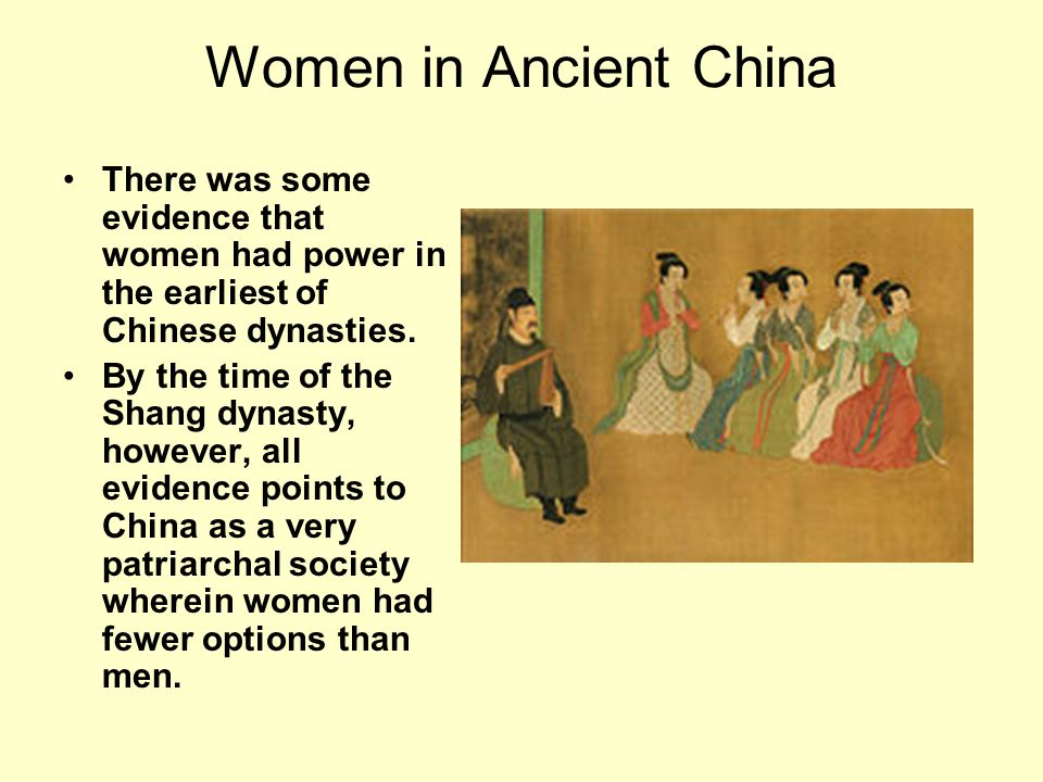 Women in Ancient China There was some evidence that women had power in the earliest of Chinese dynasties. By the time of the Shang dynasty, however, a