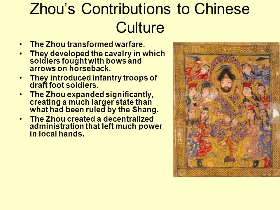 Zhous Contributions to Chinese Culture The Zhou transformed warfare. They developed the cavalry in which soldiers fought with bows and arrows on horse