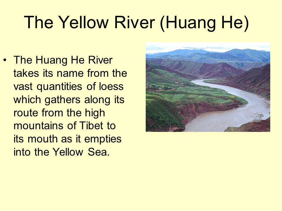 The Yellow River (Huang He) The Huang He River takes its name from the vast quantities of loess which gathers along its route from the high mountains